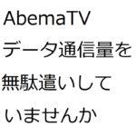 AbemaTVのアプリを入れたら「データ通信量を無駄遣いしていませんか?」の通知が来ました