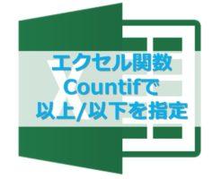 エクセル関数COUNTIFで以上、以下を指定する方法