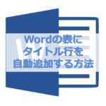 【MS Word】2ページ目以降にも表のタイトル行を自動で入れる方法