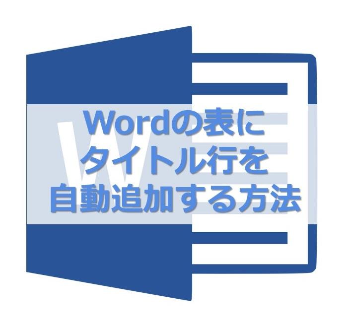 Wordの2ページ目以降にも表のタイトル行を自動で入れる方法_
