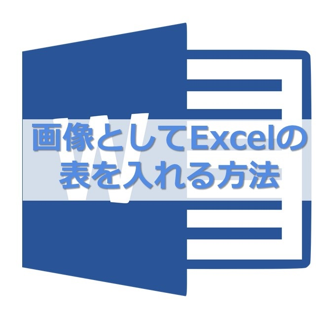 【MS Word】画像としてエクセルの表をワードに入れる2つの方法