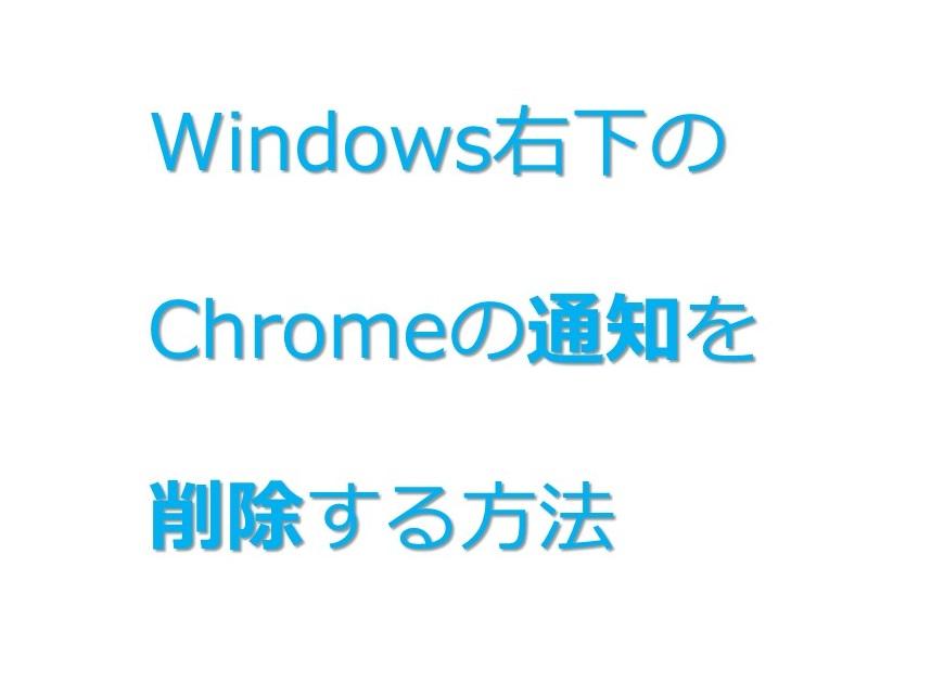 【Windows】右下に表示されるGoogle Chromeの通知を止める方法