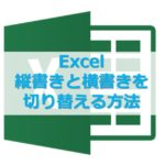 【Excel】エクセルで縦書きと横書きを切り替える方法