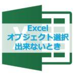 【Excel】エクセルでオブジェクト選択ができないときの対処法