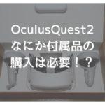 【OculusQuest2】何か付属品を買った方が良いの?