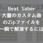 【BeatSaber】大量のカスタム曲のZipファイルを一度に解凍する