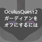 【Oculus Quest2 】ガーディアンの表示をオフにするには