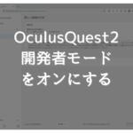 【Oculus Quest2 】開発者の登録を行い、開発者モードをオンにする