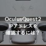 【Oculus Quest2】IPアドレスを確認するには