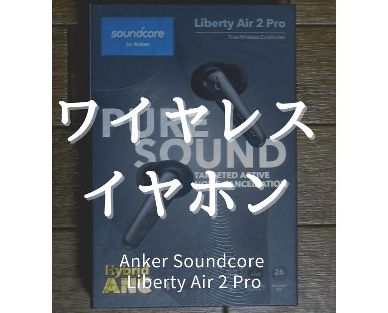 【レビュー】Anker Soundcore Liberty Air 2 Pro ワイヤレスイヤホンのミドルクラス最強